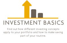 Investment Basics - Find out how different investing concepts apply to your portfolio and how to make saving part of your routine.