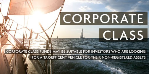 Corporate Class CORPORATE CLASS FUNDS MAY BE SUITABLE FOR INVESTORS WHO ARE LOOKING FOR A TAX-EFFICENT VEHICLE FOR THEIR NON-REGISTERED ASSETS.